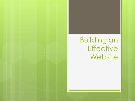 Building an Effective Website. Start with a plan  Have clear goal and design your entire site with those goals in mind.  Research and develop a sketch.
