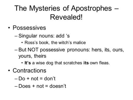 The Mysteries of Apostrophes – Revealed! Possessives –Singular nouns: add 's Ross's book, the witch's malice –But NOT possessive pronouns: hers, its, ours,