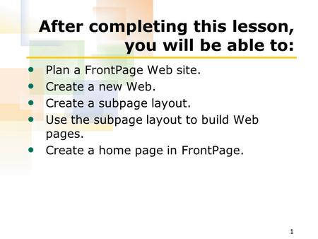 1 After completing this lesson, you will be able to: Plan a FrontPage Web site. Create a new Web. Create a subpage layout. Use the subpage layout to build.