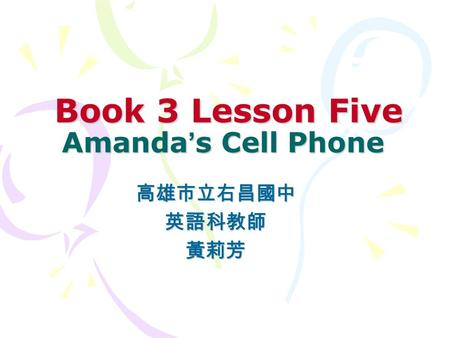 Book 3 Lesson Five Amanda ' s Cell Phone Book 3 Lesson Five Amanda ' s Cell Phone 高雄市立右昌國中英語科教師黃莉芳.