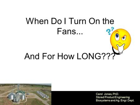 When Do I Turn On the Fans... And For How LONG??? Carol Jones, PhD. Stored Product Engineering Biosystems and Ag. Engr. Dept.