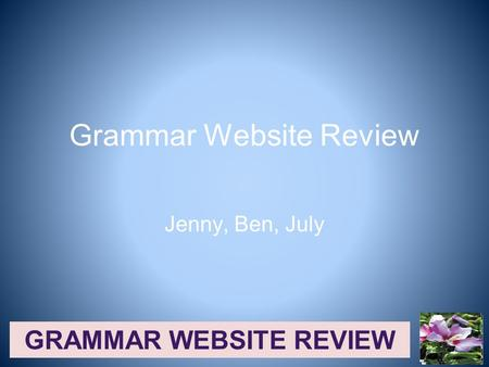 GRAMMAR WEBSITE REVIEW Grammar Website Review Jenny, Ben, July.