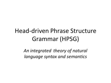Head-driven Phrase Structure Grammar (HPSG) An integrated theory of natural language syntax and semantics.