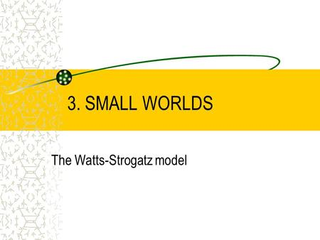 3. SMALL WORLDS The Watts-Strogatz model. Watts-Strogatz, Nature 1998 Small world: the average shortest path length in a real network is small Six degrees.