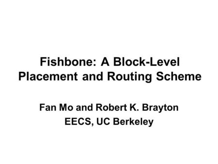 Fishbone: A Block-Level Placement and Routing Scheme Fan Mo and Robert K. Brayton EECS, UC Berkeley.