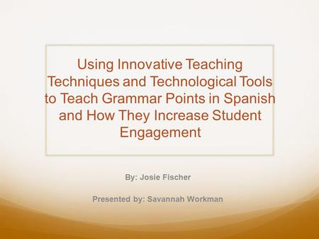 Using Innovative Teaching Techniques and Technological Tools to Teach Grammar Points in Spanish and How They Increase Student Engagement By: Josie Fischer.