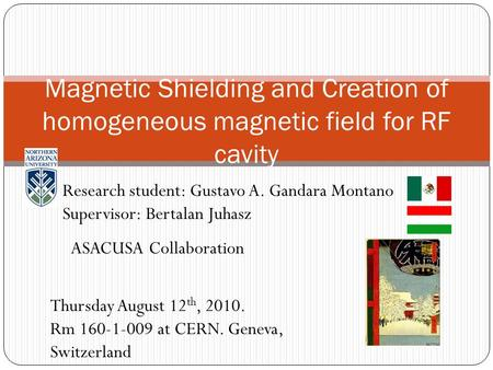 Magnetic Shielding and Creation of homogeneous magnetic field for RF cavity Research student: Gustavo A. Gandara Montano Supervisor: Bertalan Juhasz ASACUSA.