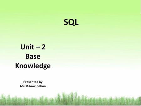 SQL Unit – 2 Base Knowledge Presented By Mr. R.Aravindhan.