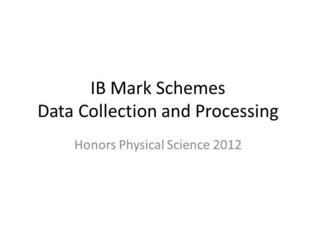IB Mark Schemes Data Collection and Processing Honors Physical Science 2012.