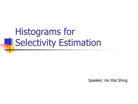 Histograms for Selectivity Estimation Speaker: Ho Wai Shing.