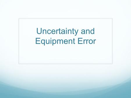 Uncertainty and Equipment Error. Absolute uncertainty and recording data When you record measurements you should also record the absolute uncertainty.