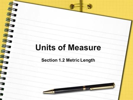 Units of Measure Section 1.2 Metric Length. Pre-View 1.2 Meter – the standard SI unit for measuring length. Ruler or meter stick – tool used to measure.