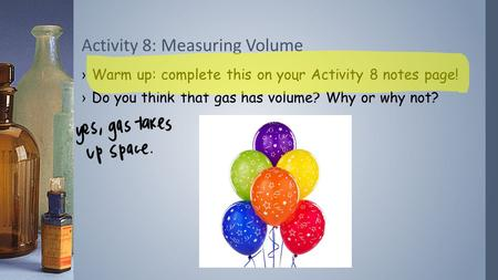 ›Warm up: complete this on your Activity 8 notes page! ›Do you think that gas has volume? Why or why not? Activity 8: Measuring Volume.
