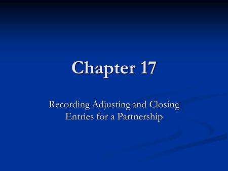 Chapter 17 Recording Adjusting and Closing Entries for a Partnership.