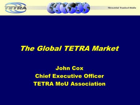 The Global TETRA Market John Cox Chief Executive Officer TETRA MoU Association.