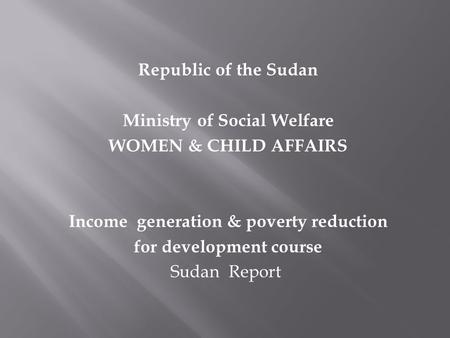 Republic of the Sudan Ministry of Social Welfare WOMEN & CHILD AFFAIRS Income generation & poverty reduction for development course Sudan Report.