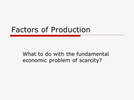 Factors of Production What to do with the fundamental economic problem of scarcity?