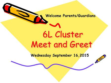 6L Cluster Meet and Greet 6L Cluster Meet and Greet Wednesday September 16,2015 Welcome Parents/Guardians.