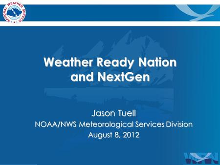 Weather Ready Nation and NextGen Jason Tuell NOAA/NWS Meteorological Services Division August 8, 2012.