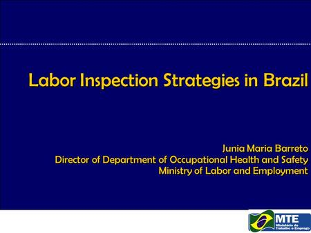 Labor Inspection Strategies in Brazil Junia Maria Barreto Director of Department of Occupational Health and Safety Ministry of Labor and Employment.