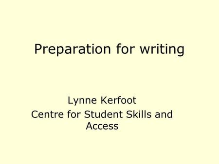 Preparation for writing Lynne Kerfoot Centre for Student Skills and Access.