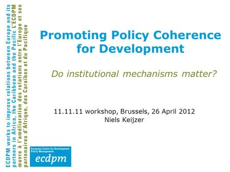 Promoting Policy Coherence for Development Do institutional mechanisms matter? 11.11.11 workshop, Brussels, 26 April 2012 Niels Keijzer.