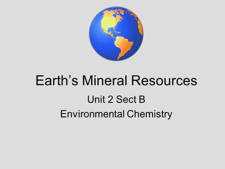 Earth's Mineral Resources Unit 2 Sect B Environmental Chemistry.