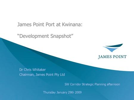 "Dr Chris Whitaker Chairman, James Point Pty Ltd SW Corridor Strategic Planning afternoon Thursday January 29th 2009 James Point Port at Kwinana: ""Development."