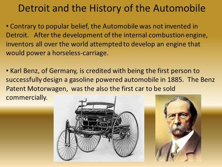 Detroit and the History of the Automobile Contrary to popular belief, the Automobile was not invented in Detroit. After the development of the internal.
