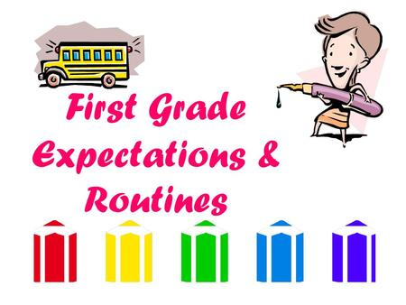 First Grade Expectations & Routines What Can You Expect? Your child to change….a LOT! You will see more independence, confidence and academic and personal.