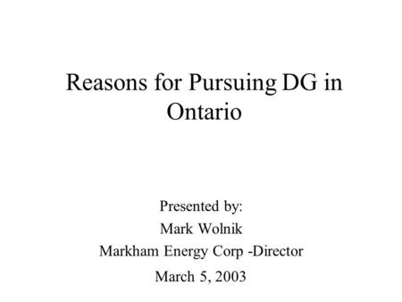Reasons for Pursuing DG in Ontario Presented by: Mark Wolnik Markham Energy Corp -Director March 5, 2003.