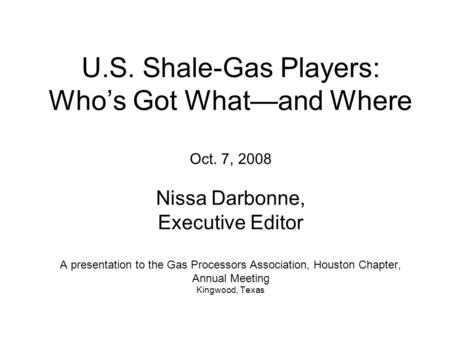 U.S. Shale-Gas Players: Who's Got What—and Where Oct. 7, 2008 Nissa Darbonne, Executive Editor A presentation to the Gas Processors Association, Houston.