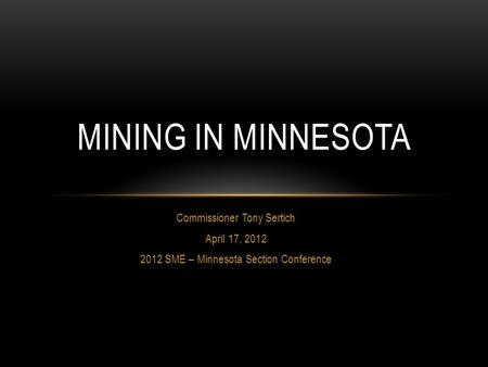 Commissioner Tony Sertich April 17, 2012 2012 SME – Minnesota Section Conference MINING IN MINNESOTA.