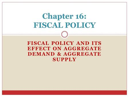 FISCAL POLICY AND ITS EFFECT ON AGGREGATE DEMAND & AGGREGATE SUPPLY Chapter 16: FISCAL POLICY.