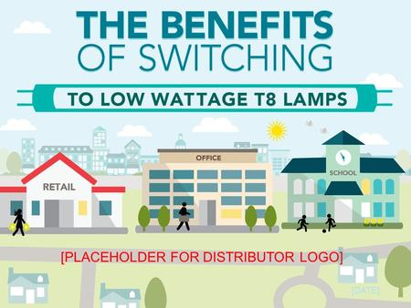 [DATE] [PLACEHOLDER FOR DISTRIBUTOR LOGO]. Low Wattage T8s: A Win for Customers Cost Savings Product Quality Easy Installation Energy Savings.