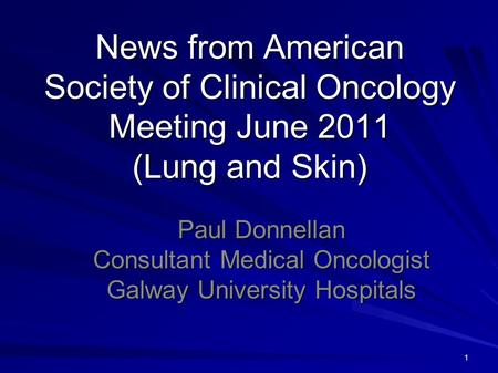 1 News from American Society of Clinical Oncology Meeting June 2011 (Lung and Skin) Paul Donnellan Consultant Medical Oncologist Galway University Hospitals.