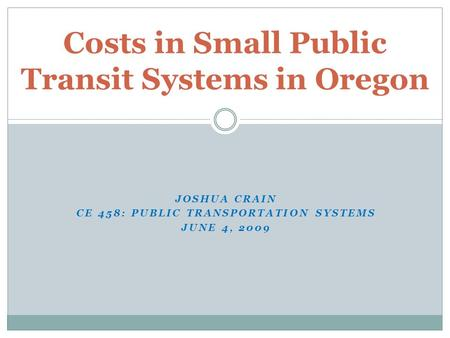 JOSHUA CRAIN CE 458: PUBLIC TRANSPORTATION SYSTEMS JUNE 4, 2009 Costs in Small Public Transit Systems in Oregon.
