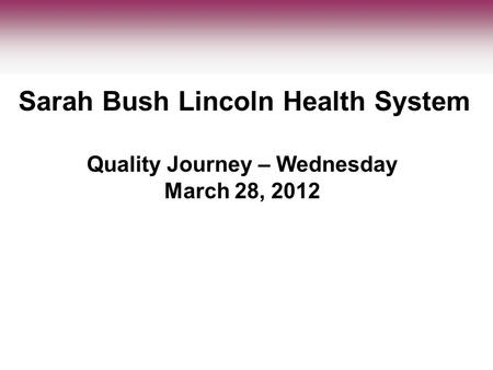 Quality Journey – Wednesday March 28, 2012 Sarah Bush Lincoln Health System.