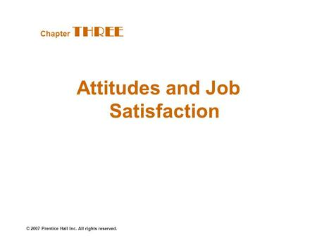 © 2007 Prentice Hall Inc. All rights reserved. Attitudes and Job Satisfaction Chapter THREE.