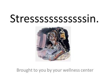 Stressssssssssssin. Brought to you by your wellness center.