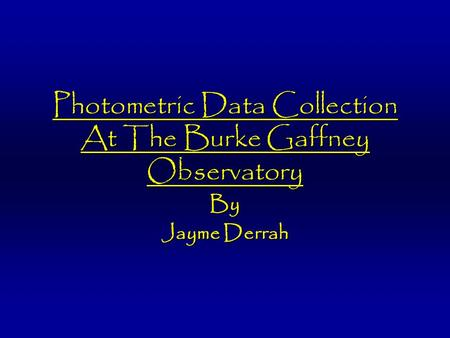 Photometric Data Collection At The Burke Gaffney Observatory By Jayme Derrah.