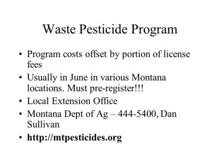 Waste Pesticide Program Program costs offset by portion of license fees Usually in June in various Montana locations. Must pre-register!!! Local Extension.