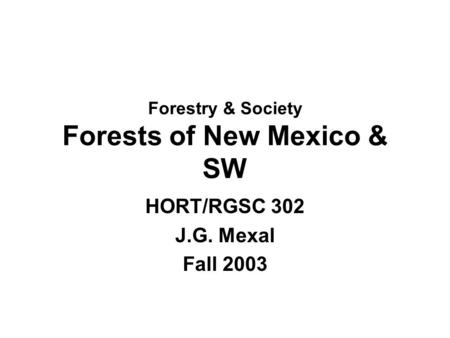 Forestry & Society Forests of New Mexico & SW HORT/RGSC 302 J.G. Mexal Fall 2003.