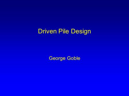 Driven Pile Design George Goble. Basic LRFD Requirement η k Σ γ ij Q ij ≤ φ g R ng η k – factor for effect of redundancy, ductility and importance γ ij.