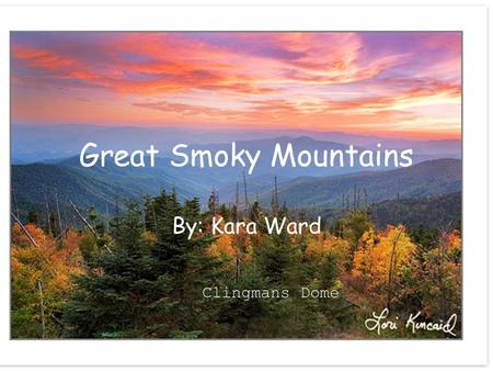 Great Smoky Mountains By: Kara Ward Clingmans Dome.