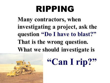 "RIPPING Many contractors, when investigating a project, ask the question ""Do I have to blast?"" That is the wrong question. What we should investigate is."
