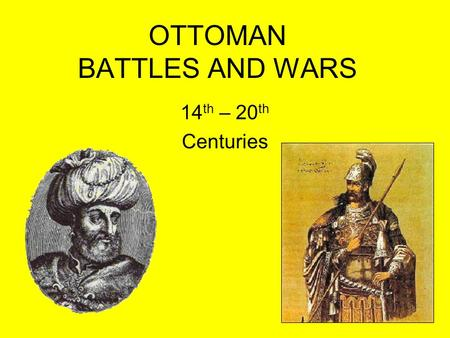 OTTOMAN BATTLES AND WARS 14 th – 20 th Centuries.