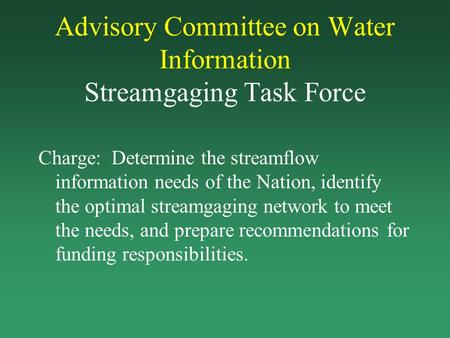 Advisory Committee on Water Information Streamgaging Task Force Charge: Determine the streamflow information needs of the Nation, identify the optimal.