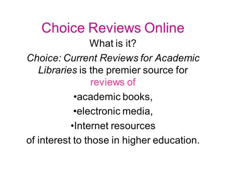 Choice Reviews Online What is it? Choice: Current Reviews for Academic Libraries is the premier source for reviews of academic books, electronic media,