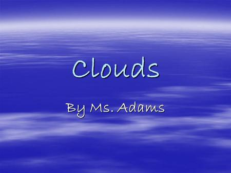 Clouds By Ms. Adams. Clouds  Clouds can usually be seen in the sky everyday.  They come in all shapes and sizes and bring with them all sorts of weather.